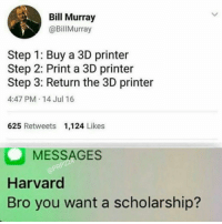 Tumblr, Bill Murray, and Blog: Bill Murray  @BillMurray  Step 1: Buy a 3D printer  Step 2: Print a 3D printer  Step 3: Return the 3D printer  4:47 PM.14 Jul 16  625 Retweets 1,124 Likes  MESSAGES  Harvard  Bro you want a scholarship? funnyshitaight: Hold it right there!