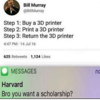 what a genius: Bill Murray  @BillMurray  Step 1: Buy a 3D printer  Step 2: Print a 3D printer  Step 3: Return the 3D printer  4:47 PM 14 Jul 16  625 Retweets 1,124 Likes  MESSAGES  Harvard  Bro you want a scholarship?  nc what a genius