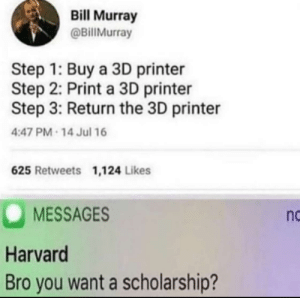 what a genius by SwordofExcelsior MORE MEMES: Bill Murray  @BillMurray  Step 1: Buy a 3D printer  Step 2: Print a 3D printer  Step 3: Return the 3D printer  4:47 PM 14 Jul 16  625 Retweets 1,124 Likes  MESSAGES  Harvard  Bro you want a scholarship?  nc what a genius by SwordofExcelsior MORE MEMES