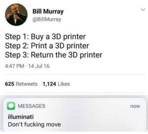 Fucking, Illuminati, and Instagram: Bill Murray  @BillMurray  Step 1: Buy a 3D printer  Step 2: Print a 3D printer  Step 3: Return the 3D printer  4:47 PM-14 Jul 16  625 Retweets 1,124 Likes  MESSAGES  illuminati  Don't fucking move  now u-nope-ia: eudaemonica:  sexhaver:  melonmemes: How the 3D printer economy toppled. Follow melonmemes on Instagram: http://www.instagram.com/realmelonmemes people joke about this but this is literally how you build 3d printers other than buying them. buy the microcontroller, spools, metal framing, LCD screen(s), and print bed, 3d print the chassis of the thing, and then wrestle with firmware on the microprocessor for a few days and hey presto a new 3d printer. i know at least 4 people who have built their own like this  3D printers are the only known species of printer to reproduce asexually   you wouldn't download a printer