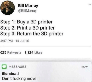 Step 3: Bill Murray  @BillMurray  Step 1: Buy a 3D printer  Step 2: Print a 3D printer  Step 3: Return the 3D printer  4:47 PM 14 Jul 16  625 Retweets 1,124 Likes  MESSAGES  now  illuminati  Don't fucking move