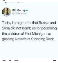 Syria Russia Trump DonaldTrump Assad: Bill Murray  @BillMurray  Today I am grateful that Russia and  Syria did not bomb us for poisoning  the children of Flint Michigan, or  gassing Natives at Standing Rock Syria Russia Trump DonaldTrump Assad