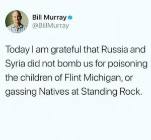 One rule for one.: Bill Murray  @BillMurray  Today I am grateful that Russia and  Syria did not bomb us for poisoning  the children of Flint Michigan, or  gassing Natives at Standing Rock. One rule for one.