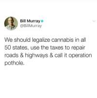 Memes, Weed, and Taxes: Bill Murray  @BillMurray  We should legalize cannabis in all  50 states, use the taxes to repair  roads & highways & call it operation  pothole. And while we're at it, clear the record of and release all people who have been incarcerated for possession and use of marijuana. ✔️ . weed marijuana infrastructure schoolsnotprisons