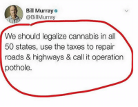 GOOD IDEA https://t.co/mVu2R0mHN8: Bill Murray  @BillMurray  We should legalize cannabis in all  50 states, use the taxes to repair  roads & highways & call it operation  pothole. GOOD IDEA https://t.co/mVu2R0mHN8