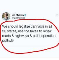 Not a bad idea 🤷‍♂️😂 https://t.co/v0FgyM37Bx: Bill Murray  @BillMurray  We should legalize cannabis in all  50 states, use the taxes to repair  roads & highways & call it operation  pothole. Not a bad idea 🤷‍♂️😂 https://t.co/v0FgyM37Bx
