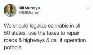 """Why not just """"Operation Highway""""?: Bill Murray o  @Billurray  We should legalize cannabis in all  50 states, use the taxes to repair  roads & highways & call it operation  pothole. Why not just """"Operation Highway""""?"""