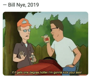 Ass, Bill Nye, and Dank: Bill Nye, 2019  ..if it gets one degree hotter.I'm gonna kick your ass! Bill! Bill! Bill! Bill! by FudgeRubDown MORE MEMES