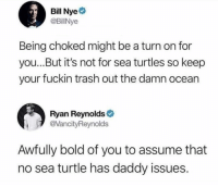Bill Nye, Friends, and Memes: Bill Nye  @BillNye  Being choked might be a turn on for  you...But it's not for sea turtles so keep  your fuckin trash out the damn ocean  Ryan Reynolds  @VancityReynolds  Awfully bold of you to assume that  no sea turtle has daddy issues. Dm this to 10 friends 😆💯