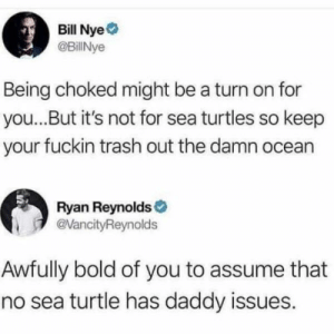 Bill Nye, Trash, and Ryan Reynolds: Bill Nye  @BillNye  Being choked might be a turn on for  you...But it's not for sea turtles so keep  your fuckin trash out the damn ocean  Ryan Reynolds  @VancityReynolds  Awfully bold of you to assume that  no sea turtle has daddy issues. Ha