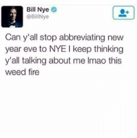 Bill Nye: Bill Nye  @BillNye  Can y'all stop abbreviating new  year eve to NYE keep thinking  y'all talking about me lmao this  weed fire