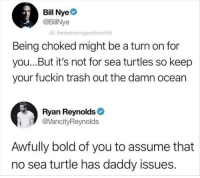 Bill Nye, Trash, and Ryan Reynolds: Bill Nye  @BillNye  G: therecoveringproblemchild  Being choked might be a turn on for  you...But it's not for sea turtles so keep  your fuckin trash out the damn ocean  Ryan Reynolds  @VancityReynolds  Awfully bold of you to assume that  no sea turtle has daddy issues. Science prude