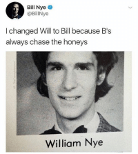Bill Nye, Memes, and Chase: Bill Nye  @BillNye  I changed Will to Bill because B's  always chase the honeys  William Nye 🤣Bill is a legend