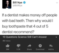 Bill Nye: Bill Nye  @BillNye  If a dentist makes money off people  with bad teeth. Then why would I  buy toothpaste that 4 out of 5  dentist recommend?  10 Questions Science Still Can't Answer  4M views  38K  5.2K  Share Download Add to