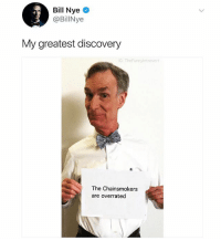 Finally our funding put to good use: Bill Nye  @BillNye  My greatest discovery  G: TheFunnylntrovert  The Chainsmokers  are overrated Finally our funding put to good use