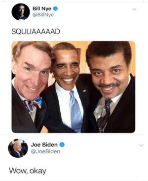 Bill Nye, Joe Biden, and Memes: Bill Nye  @BillNye  SQUUAAAAAD  Joe Biden  @JoeBiden  Wow, okay Poor biden via /r/memes https://ift.tt/2wWogKV
