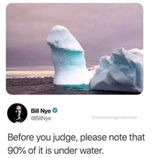 Wholesome bill via /r/wholesomememes http://bit.ly/2EMpWuq: Bill Nye  @BillNye  therecoveringproblemchi  Before you judge, please note that  90% of it is under water. Wholesome bill via /r/wholesomememes http://bit.ly/2EMpWuq