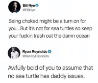 Bill Nye, Crazy, and Memes: Bill Nye  @BilNye  Being choked might be a turn on for  you...But it's not for sea turtles so keep  your fuckin trash out the damn ocean  Ryan Reynolds  @VancityReynolds  Awfully bold of you to assume that  no sea turtle has daddy issues. Ryan is crazy 😂