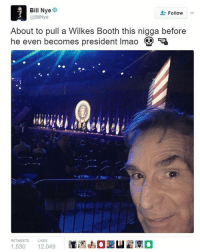 -Seth: Bill Nye  Follow  @Bil Nye  About to pull a Wilkes Booth this nigga before  he even becomes president Imao  Q  RETWEETS  LIKES  1.530  12.049 -Seth