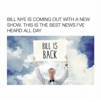 Bill Nye, Girl Memes, and  I Cant Wait: BILL NYE IS COMING OUT WITH A NEW  SHOW. THIS IS THE BEST NEWS I'VE  HEARD ALL DAY  BILL IS  BACK I CANT WAIT TO WATCH (Via: Netflix) 😳 Follow @bitchy.tweets if you're watching 🦄✨