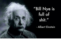 "He's right, you know.   Sent by Joey, a patriot.: ""Bill Nye is  full of  shit.""  Albert Einstein He's right, you know.   Sent by Joey, a patriot."
