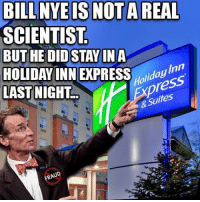 Bill Nye, Memes, and Express: BILL NYE IS NOT A REAL  SCIENTIST  BUT HE DID STAY IN A  HOLIDAY INN EXPRESS Inn  LAST NICHT  press  & UD -Chad