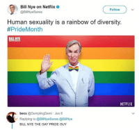 Bill Nye, Lgbt, and Love: Bill Nye on Netflix o  @BillNyeSaves  Follow  Human sexuality is a rainbow of diversity.  #PrideMonth  NETFLIX  becs @DumplingDemi Jun 8  ーReplying to @BillNyeSaves @BillNye  BILL NYE THE GAY PRIDE GUY 😍😍😍😍 . We are doing a BINDER SALE! Right now, The Alec AND The Goshton binders are 50% off!! Use the code ALEC50 or GOSHTON50 at checkout. Sale runs through Sunday! . lgbt androgynous nonbinary genderfluid queer nonconformist lovewins lesbian gay bisexual pride ftm mtf love pansexual trans transgender