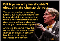 """Bill Nye, Global Warming, and Smoking: Bill Nye on why we shouldn't  elect climate change denier  """"Suppose you had somebody  running for congressional office  in your district who insisted that  there is no connection between  cigarette smoking and cancer  Would you vote for that person?  And so in the same way, the  connection between climate  change and human activity  is at least as strong as  cigarettes and cancer.""""  DAILY HOS <p><a href=""""http://rightsideofpolitics.tumblr.com/post/120563389837/when-you-get-a-chance-please-go-over-when-youre"""" class=""""tumblr_blog"""">rightsideofpolitics</a>:</p>  <blockquote><p>When you get a chance please go over.</p><p>When you're done we can talk about ALL the failed man made global warming predictions.</p><p><a href=""""http://rightsideofpolitics.tumblr.com/post/73619743195/the-sky-is-not-falling-and-the-earth-isnt-going"""">http://rightsideofpolitics.tumblr.com/post/73619743195/the-sky-is-not-falling-and-the-earth-isnt-going</a></p></blockquote>  <p>#StopTakingAnythingBillNyeSaysSeriously2k15</p>"""