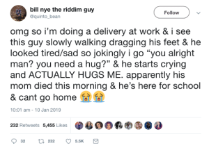 "An unexpected hug: bill nye the riddim guy  Follow  @quinto_bean  omg so i'm doing a delivery at work & i see  this guy slowly walking dragging his feet & he  looked tired/sad so jokingly i go ""you alright  man? you need a hug?"" & he starts crying  and ACTUALLY HUGS ME. apparently his  mom died this morning & he's here for school  & cant go home  10:01 am 10 Jan 2019  232 Retweets 5,455 Likes  L232  32  5.5K An unexpected hug"