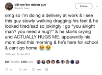 "An unexpected hug: bill nye the riddim guy  @quinto_bean  Follow  omg so i'm doing a delivery at work & i see  this quy slowly walking dragging his feet & he  looked tired/sad so jokingly i go ""you alright  man? you need a hug?"" & he starts crying  and ACTUALLY HUGS ME. apparently his  mom died this morning & he's here for school  & cant go home  10:01 am- 10 Jan 2019  232 Retweets 5,455 Likes  目鼎羁哟㊧@  32 tl 232 5.5K An unexpected hug"
