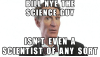 BILL NYE THE  SCIENCE GUY  IS NOT EVEN A  SCIENTIST OF ANY SORT Bill Nye meme