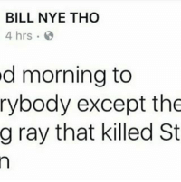 Bill Nye, Memes, and 🤖: BILL NYE THO  4 hrs.  d morning to  rybody except the  g ray that killed St Rip