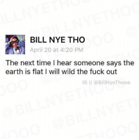 Bill Nye, Funny, and Earth: BILL NYE THO  April 20 at 4:20 PM  The next time I hear someone says the  earth is flat I will wild the fuck out  IG II (a BillNye Thooo Follow @billnyethooo for the craziest posts!