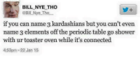 BILL NYE THO  @Bil Nye Tho.  if you can name 3 kardashians but you can't even  name 3 elements off the periodic table go shower  with ur toaster oven while it's connected  4:53pm 22 Jan 15