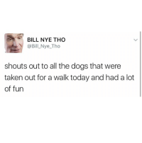 BILL NYE THO  @Bil Nye Tho  shouts out to all the dogs that were  taken out for a walk today and had a lot  of fun (@x__antisocial_butterfly__x) has one of the best pages on IG