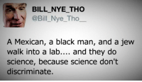 Bill Nye, Memes, and Black Man: BILL NYE THO  @Bill Nye Tho  A Mexican, a black man, and a jew  walk into a lab  and they do  science, because science don't  discriminate. #truth - Join us: fb.com/unitedhumanists