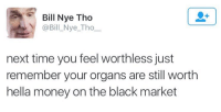 Bill Nye Tho  @Bill Nye Tho  next time you feel worthless just  remember your organs are still worth  hella money on the black market