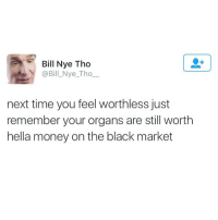Bill Nye Tho  @Bill Nye Tho  next time you feel worthless just  remember your organs are still worth  hella money on the black market Not my liver tho (@cabbagecatmemes )
