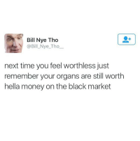 Bill Nye Tho  @Bill Nye Tho  next time you feel worthless just  remember your organs are still worth  hella money on the black market Made of money @_theblessedone