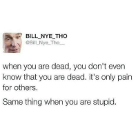 Bill Nye, Dank, and Pain: BILL NYE THO  @Bill Nye Tho  when you are dead, you don't even  know that you are dead. it's only pain  for others.  Same thing when you are stupid