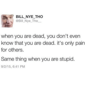 Bill Nye, Pain, and Thing: BILL NYE THo  @Bill Nye_Tho  when you are dead, you don't even  know that you are dead. it's only pain  for others.  Same thing when you are stupid.  9/2/15, 6:41 PM Same same