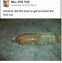 Bill Nye, Memes, and Fuck: BILL NYE THO  Yesterday at 8:00 PM  whoever did this bout to get knocked the  fuck out