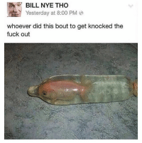 Bill Nye, Fuck, and Dank Memes: BILL NYE THO  Yesterday at 8:00 PM  whoever did this bout to get knocked the  fuck out Someone's about to catch these hands @animalsdoingthings