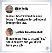 "Alive, America, and Bill O'Reilly: Bill O'Reilly  @BilloReilly  Mollie Tibbetts would be alive  today if America enforced federal  immigration law.  Heather Anne Campbell  @HeatherCampbell  If men knew how to accept ""no,""  she'd be alive and you'd still  have your job.  Other98 Truth."