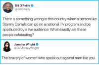 stormy: Bill O'Reilly  @BillOReilly  There is something wrong in this country when a person like  Stormy Daniels can go on a national TV program and be  applauded by a live audience. What exactly are these  people celebrating?  Jennifer Wright  @JenAshleyWright  The bravery of women who speak out against men like you