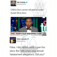 Ballerific Comment Creepin-- 🌾👀🌾 BillOReilly DonLemon commentcreepin: Bill O'Reilly  @oreilly factor  CNN's Don Lemon refuses to cover  Susan Rice story  ALERT  DON'S TAKE  PRES. TRUMP'S FALSE WIRETAPPING CLAIMS  CNN  Don Lemon  @don lemon  False. Idid not refuse to cover the  story. But did cover your sexual  harassment allegations. Did you? Ballerific Comment Creepin-- 🌾👀🌾 BillOReilly DonLemon commentcreepin