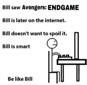 Be like Bill: Bill saw Avengers: ENDGAME  Bill is later on the internet.  doesn't want to spoil it. n  Bill is smart  Be like Bill Be like Bill