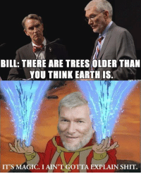 Memes, Shit, and Earth: BILL: THERE ARE TREES OLDER THAN  YOU THINK EARTH IS  IT'S MAGIC. I AIN'T OT  EXPLAIN SHIT. Check out our secular apparel shop! http://wflatheism.spreadshirt.com/