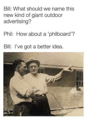 Giant, How, and Got: Bill: What should we name this  new kind of giant outdoor  advertising?  Phil: How about a 'philboard'?  Bill: I've got a better idea. The Cheesesteak brothers (1946)
