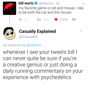 me irl: bill wurtz abillwurtz 4u  my favorite game is cat and mouse. i like  to be both the cat and the mouse  わ22  230 2.579  Casually Explained  @CasuallyE  Als antwoord op @billwurtz  whenever I see your tweets bl  can never quite be sure if you're  a creative genius or just doing a  daily running commentary on your  experience with psychedelics me irl